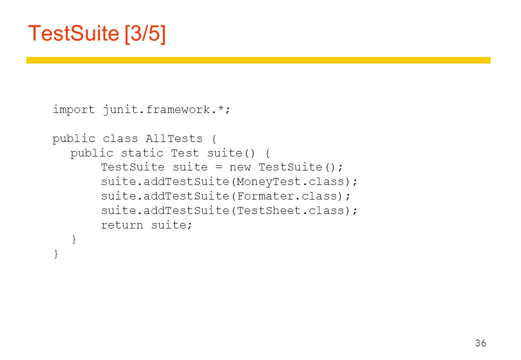 TestSuite [3/5] import junit.framework.*; public class AllTests {